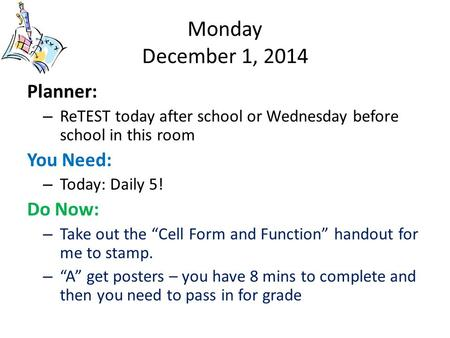 Monday December 1, 2014 Planner: – ReTEST today after school or Wednesday before school in this room You Need: – Today: Daily 5! Do Now: – Take out the.
