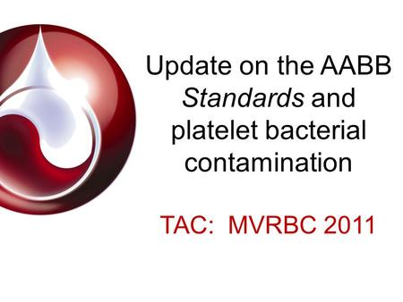 Update on the AABB Standards and platelet bacterial contamination TAC: MVRBC 2011.