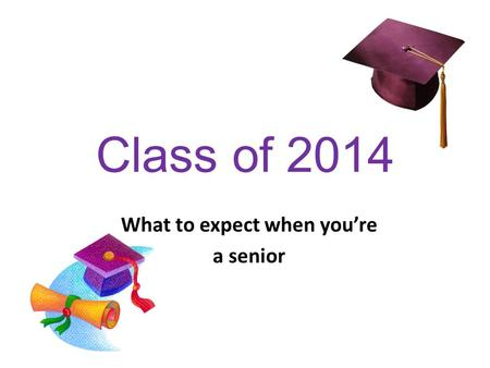 Class of 2014 What to expect when you're a senior.