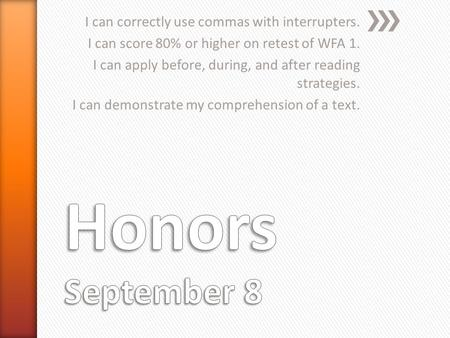I can correctly use commas with interrupters. I can score 80% or higher on retest of WFA 1. I can apply before, during, and after reading strategies. I.