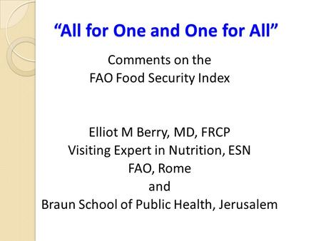 """All for One and One for All"" Comments on the FAO Food Security Index Elliot M Berry, MD, FRCP Visiting Expert in Nutrition, ESN FAO, Rome and Braun School."