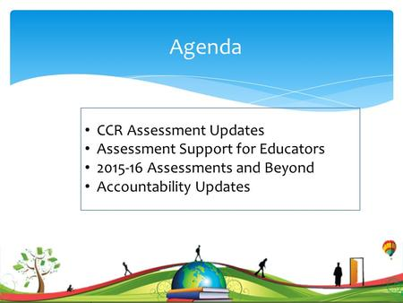 Agenda CCR Assessment Updates Assessment Support for Educators 2015-16 Assessments and Beyond Accountability Updates 1.