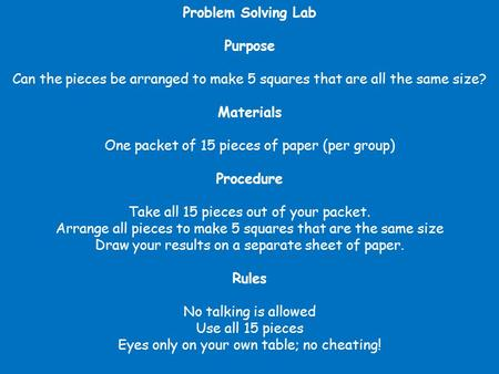 Problem Solving Lab Purpose Can the pieces be arranged to make 5 squares that are all the same size? Materials One packet of 15 pieces of paper (per group)