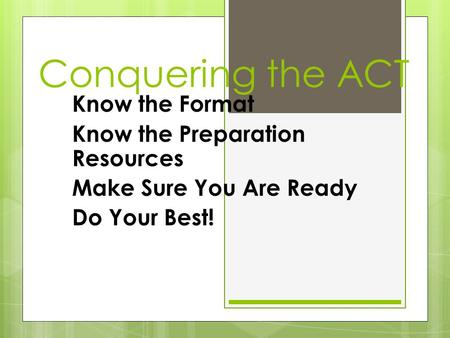 Conquering the ACT Know the Format Know the Preparation Resources Make Sure You Are Ready Do Your Best!
