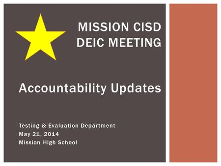 Accountability Updates Testing & Evaluation Department May 21, 2014 Mission High School MISSION CISD DEIC MEETING.