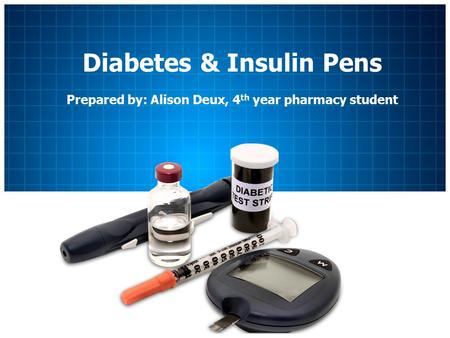 Diabetes & Insulin Pens Prepared by: Alison Deux, 4 th year pharmacy student.
