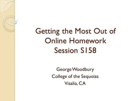 Getting the Most Out of Online Homework Session S158 George Woodbury College of the Sequoias Visalia, CA.