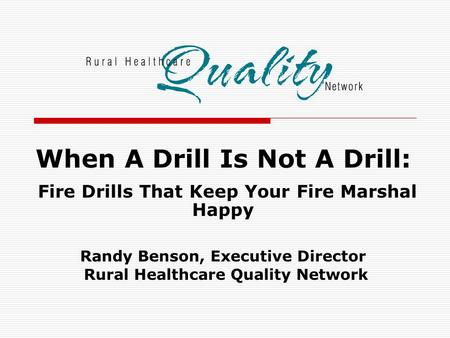 When A Drill Is Not A Drill: Fire Drills That Keep Your Fire Marshal Happy Randy Benson, Executive Director Rural Healthcare Quality Network.