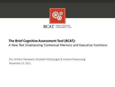 The Brief Cognitive Assessment Tool (BCAT): A New Test Emphasizing Contextual Memory and Executive Functions Drs. William Mansbach, Elizabeth MacDougall,