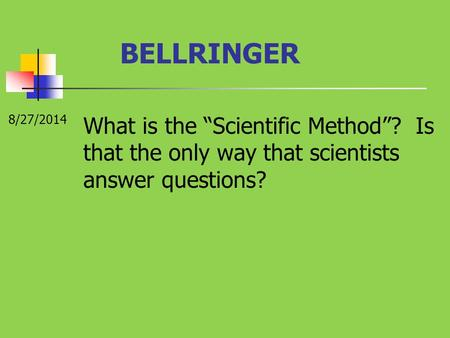 "BELLRINGER 8/27/2014 What is the ""Scientific Method""? Is that the only way that scientists answer questions?"