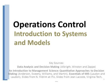 Operations Control Key Sources: Data Analysis and Decision Making (Albrigth, Winston and Zappe) An Introduction to Management Science: Quantitative Approaches.