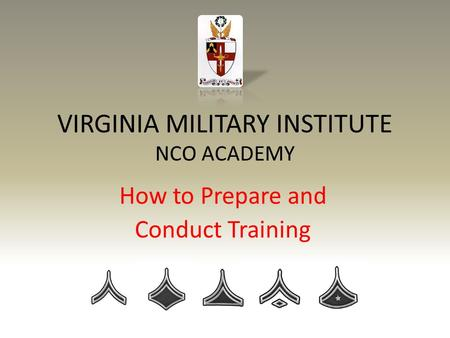 VIRGINIA MILITARY INSTITUTE NCO ACADEMY How to Prepare and Conduct Training.