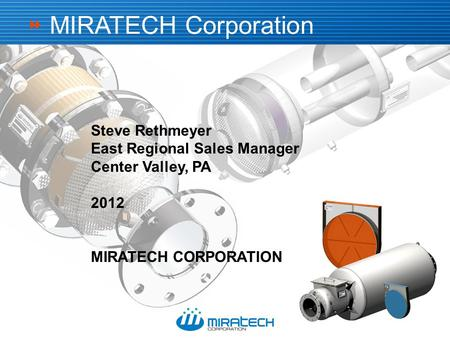  Steve Rethmeyer East Regional Sales Manager Center Valley, PA 2012 MIRATECH CORPORATION MIRATECH Corporation.
