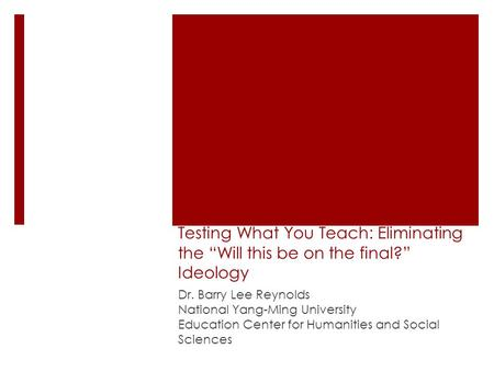 "Testing What You Teach: Eliminating the ""Will this be on the final?"" Ideology Dr. Barry Lee Reynolds National Yang-Ming University Education Center for."