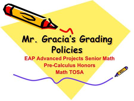 Mr. Gracia's Grading Policies EAP Advanced Projects Senior Math Pre-Calculus Honors Math TOSA.