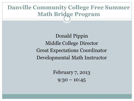 Danville Community College Free Summer Math Bridge Program Donald Pippin Middle College Director Great Expectations Coordinator Developmental Math Instructor.