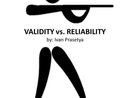 VALIDITY vs. RELIABILITY by: Ivan Prasetya. Because of measuring the social phenomena is not easy like measuring the physical symptom and because there.