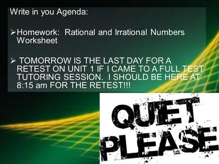 Write in you Agenda:  Homework: Rational and Irrational Numbers Worksheet  TOMORROW IS THE LAST DAY FOR A RETEST ON UNIT 1 IF I CAME TO A FULL TEST TUTORING.
