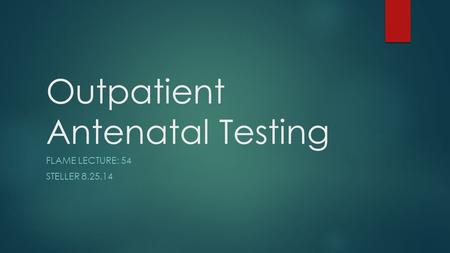 Outpatient Antenatal Testing FLAME LECTURE: 54 STELLER 8.25.14.