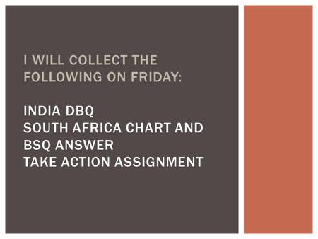 I WILL COLLECT THE FOLLOWING ON FRIDAY: INDIA DBQ SOUTH AFRICA CHART AND BSQ ANSWER TAKE ACTION ASSIGNMENT.