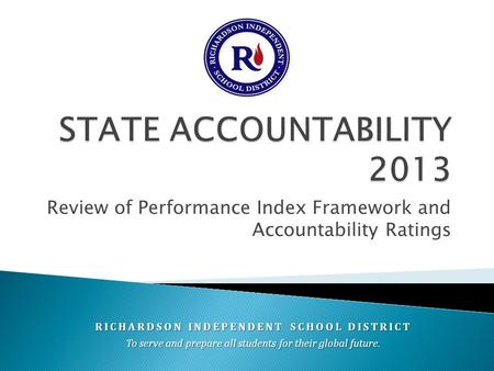Review of Performance Index Framework and Accountability Ratings RICHARDSON INDEPENDENT SCHOOL DISTRICT To serve and prepare all students for their global.