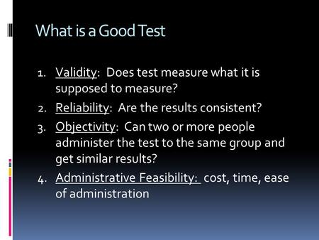 What is a Good Test 1. Validity: Does test measure what it is supposed to measure? 2. Reliability: Are the results consistent? 3. Objectivity: Can two.