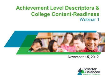 Achievement Level Descriptors & College Content-Readiness Webinar 1 November 15, 2012.