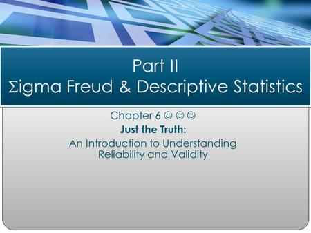 Chapter 6 Just the Truth: An Introduction to Understanding Reliability and Validity Part II  igma Freud & Descriptive Statistics.