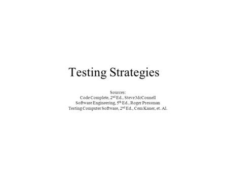 Testing Strategies Sources: Code Complete, 2 nd Ed., Steve McConnell Software Engineering, 5 th Ed., Roger Pressman Testing Computer Software, 2 nd Ed.,