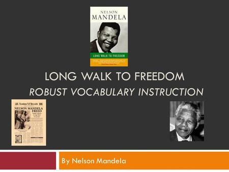 LONG WALK TO FREEDOM ROBUST VOCABULARY INSTRUCTION By Nelson Mandela.