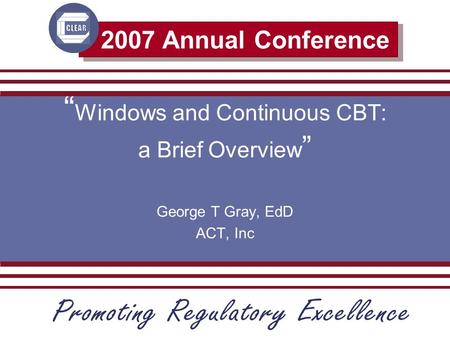 "2007 Annual Conference "" Windows and Continuous CBT: a Brief Overview "" George T Gray, EdD ACT, Inc."