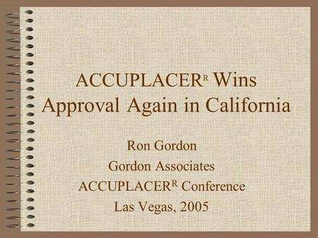 ACCUPLACER R Wins Approval Again in California Ron Gordon Gordon Associates ACCUPLACER R Conference Las Vegas, 2005.