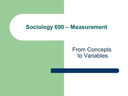 From Concepts to Variables Sociology 690 – Measurement.