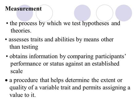 Measurement the process by which we test hypotheses and theories. assesses traits and abilities by means other than testing obtains information by comparing.