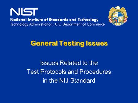 General Testing Issues Issues Related to the Test Protocols and Procedures in the NIJ Standard.