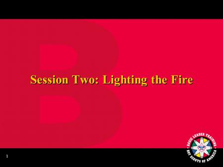 1 Session Two: Lighting the Fire 2 Learning Your Knots Patrol Relay Race.