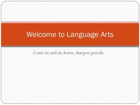 Come in and sit down, sharpen pencils. Welcome to Language Arts.
