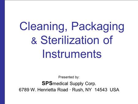 Cleaning, Packaging & Sterilization of Instruments Presented by: SPS medical Supply Corp. 6789 W. Henrietta Road ∙ Rush, NY 14543 USA.