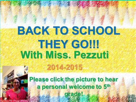 BACK TO SCHOOL THEY GO!!! With Miss. Pezzuti 2014-2015 Please click the picture to hear a personal welcome to 5 th grade!