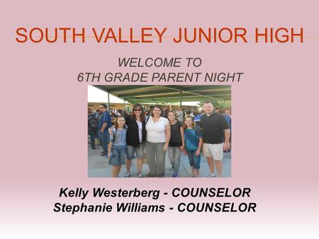 SOUTH VALLEY JUNIOR HIGH WELCOME TO 6TH GRADE PARENT NIGHT Kelly Westerberg - COUNSELOR Stephanie Williams - COUNSELOR.
