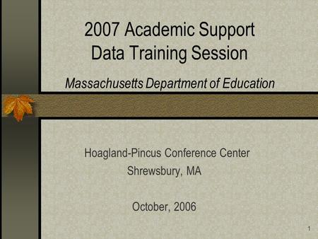 1 2007 Academic Support Data Training Session Massachusetts Department of Education Hoagland-Pincus Conference Center Shrewsbury, MA October, 2006.