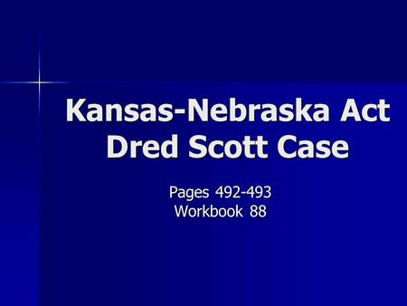 Kansas-Nebraska Act Dred Scott Case Pages 492-493 Workbook 88.