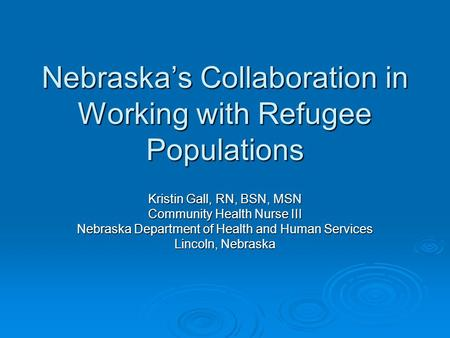 Nebraska's Collaboration in Working with Refugee Populations Kristin Gall, RN, BSN, MSN Community Health Nurse III Nebraska Department of Health and Human.