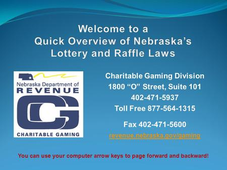 "Charitable Gaming Division 1800 ""O"" Street, Suite 101 402-471-5937 Toll Free 877-564-1315 Fax 402-471-5600 revenue.nebraska.gov/gaming You can use your."
