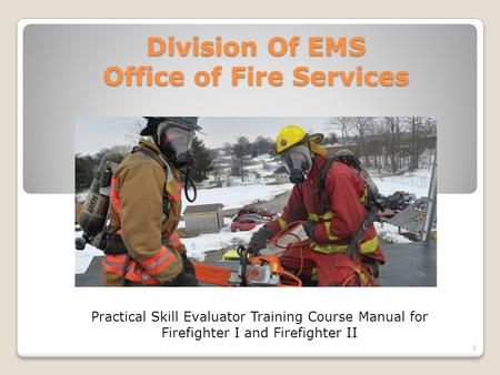 Division Of EMS Office of Fire Services Practical Skill Evaluator Training Course Manual for Firefighter I and Firefighter II 1.