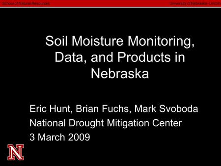 School of Natural Resources University of Nebraska  Lincoln Soil Moisture Monitoring, Data, and Products in Nebraska Eric Hunt, Brian Fuchs, Mark Svoboda.
