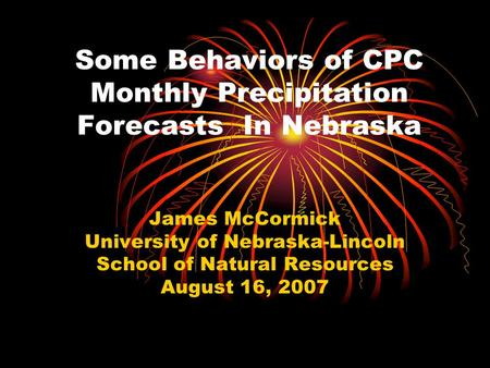 Some Behaviors of CPC Monthly Precipitation Forecasts In Nebraska James McCormick University of Nebraska-Lincoln School of Natural Resources August 16,
