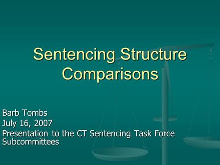 Sentencing Structure Comparisons Barb Tombs July 16, 2007 Presentation to the CT Sentencing Task Force Subcommittees.