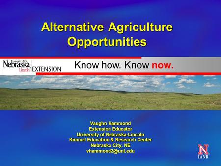 Know how. Know now. Alternative Agriculture Opportunities Vaughn Hammond Extension Educator University of Nebraska-Lincoln Kimmel Education & Research.