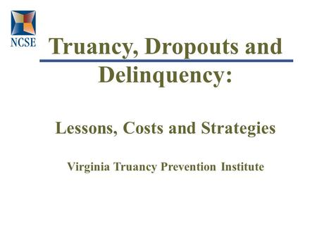 Truancy, Dropouts and Delinquency: Lessons, Costs and Strategies Virginia Truancy Prevention Institute.